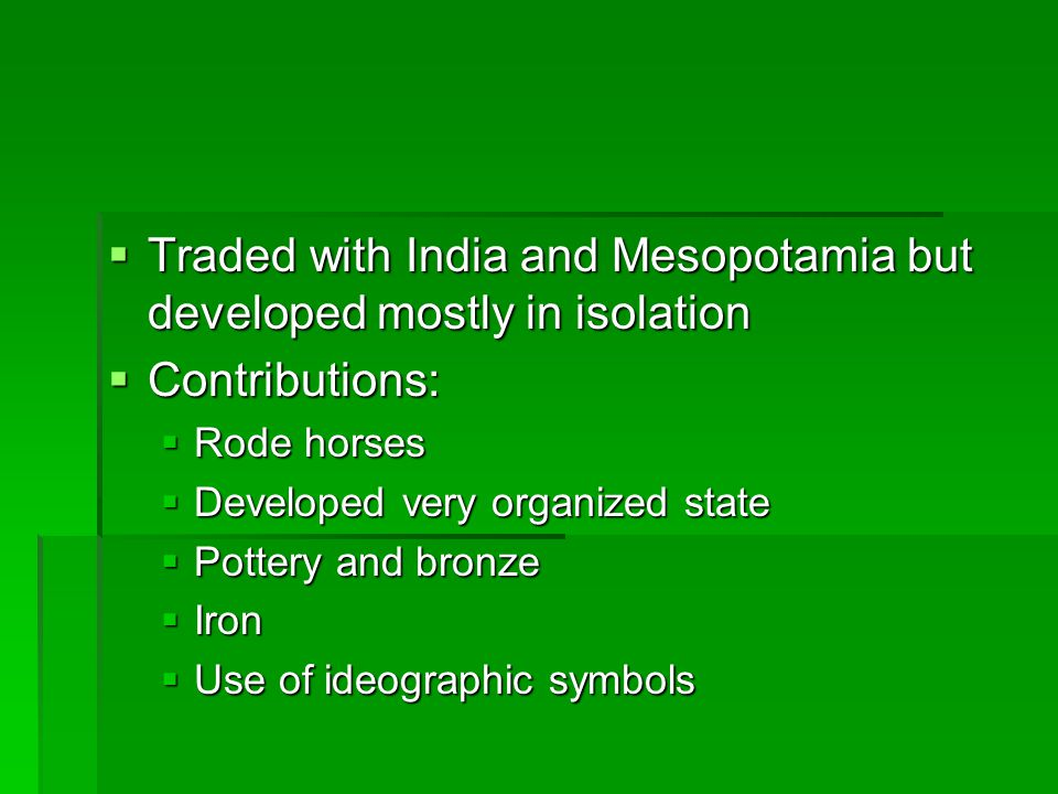  Traded with India and Mesopotamia but developed mostly in isolation  Contributions:  Rode horses  Developed very organized state  Pottery and bronze  Iron  Use of ideographic symbols