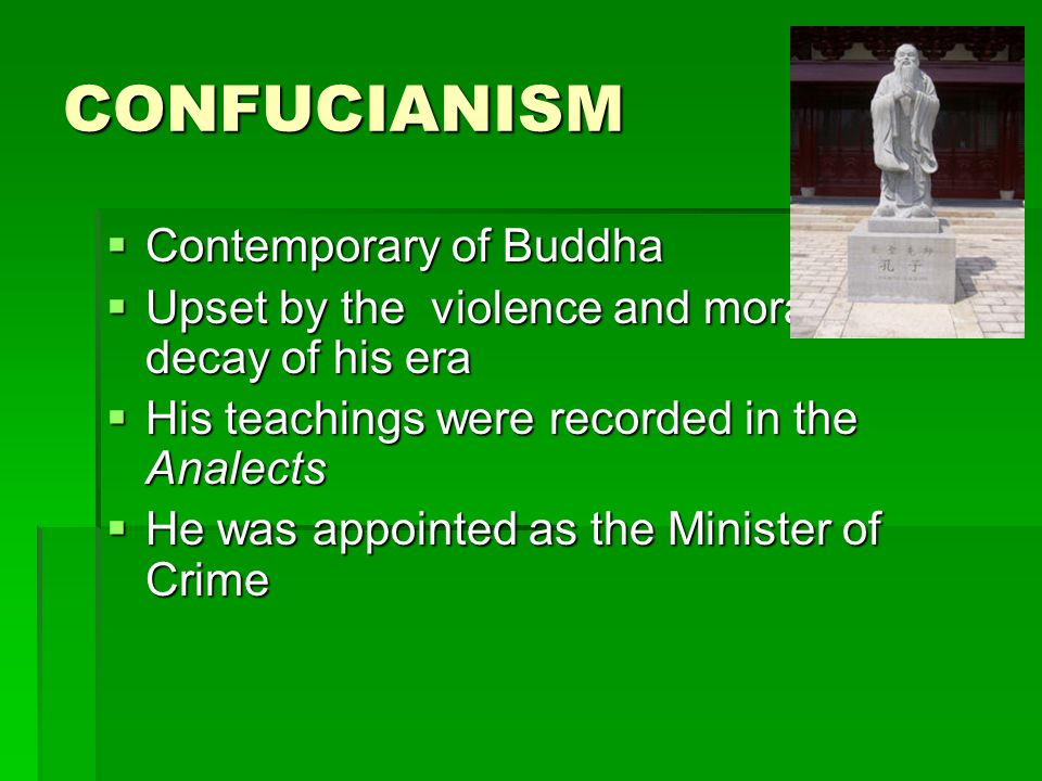 CONFUCIANISM  Contemporary of Buddha  Upset by the violence and moral decay of his era  His teachings were recorded in the Analects  He was appointed as the Minister of Crime
