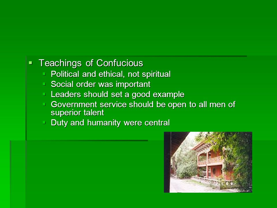  Teachings of Confucious  Political and ethical, not spiritual  Social order was important  Leaders should set a good example  Government service