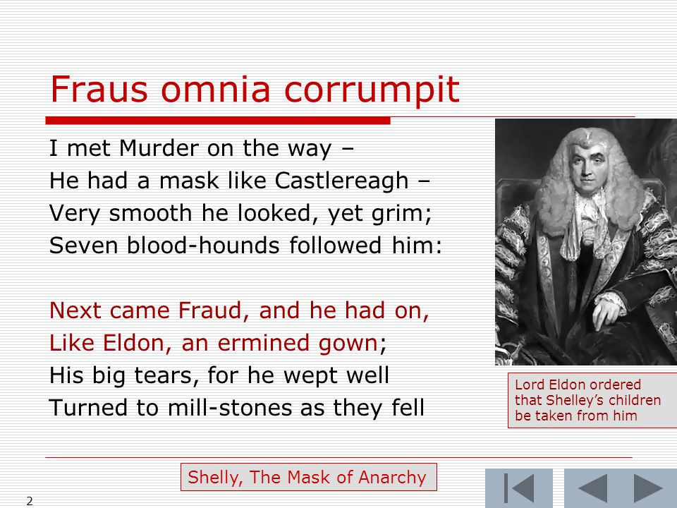Fraus omnia corrumpit I met Murder on the way – He had a mask like Castlereagh – Very smooth he looked, yet grim; Seven blood-hounds followed him: Next came Fraud, and he had on, Like Eldon, an ermined gown; His big tears, for he wept well Turned to mill-stones as they fell 2 Shelly, The Mask of Anarchy Lord Eldon ordered that Shelley's children be taken from him