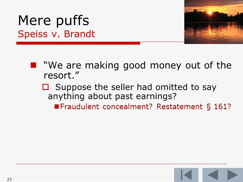 """Mere puffs Speiss v. Brandt 25 """"We are making good money out of the resort.""""  Suppose the seller had omitted to say anything about past earnings? Fra"""
