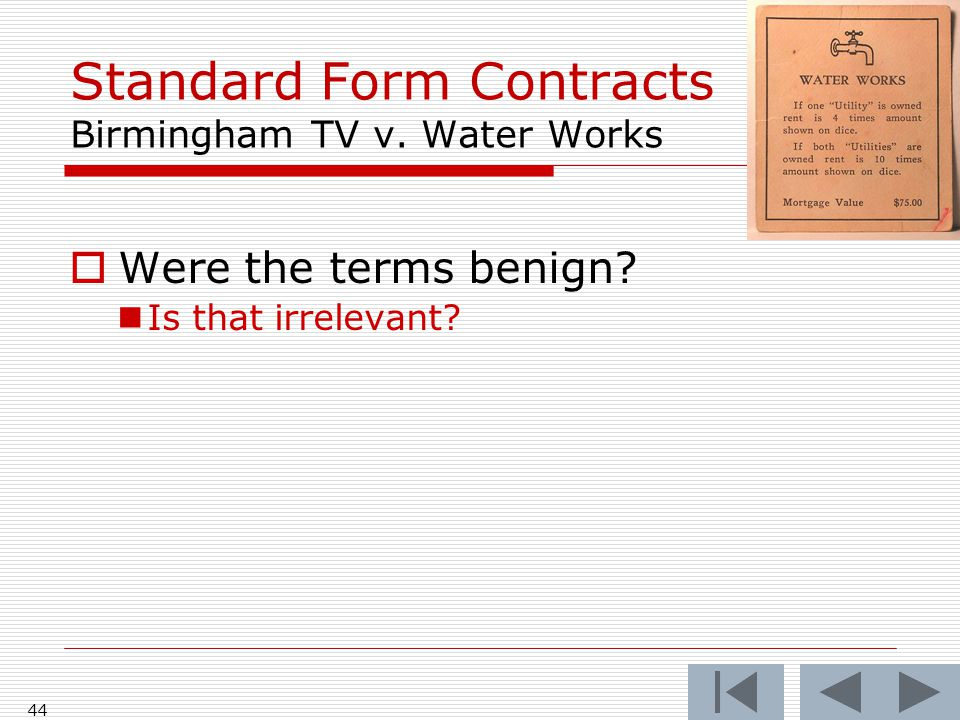 Standard Form Contracts Birmingham TV v. Water Works  Were the terms benign? Is that irrelevant? 44