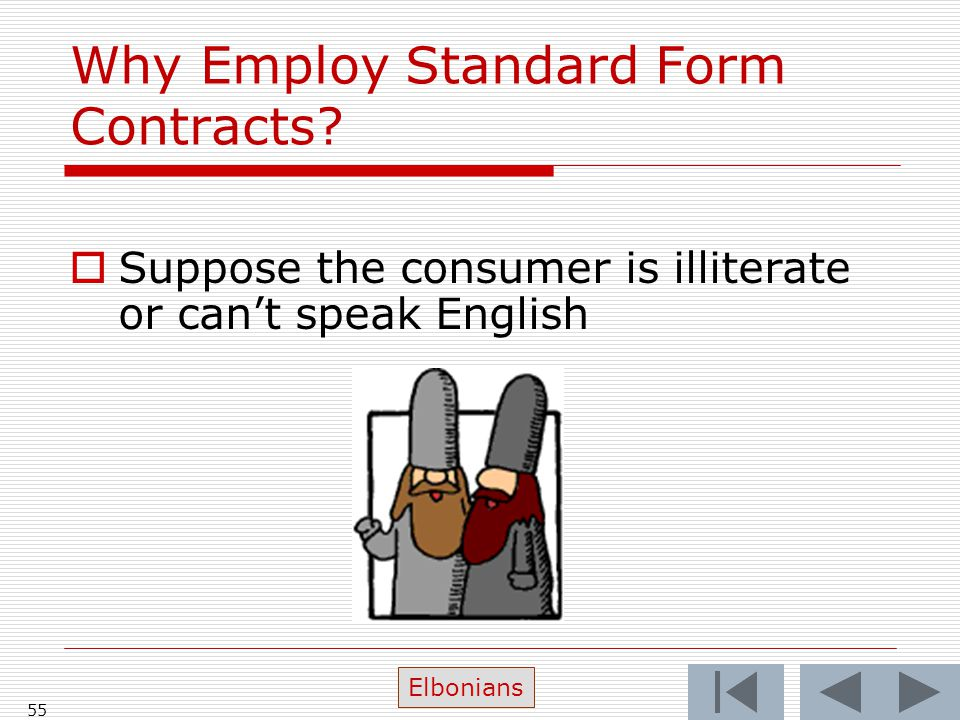 Why Employ Standard Form Contracts?  Suppose the consumer is illiterate or can't speak English 55 Elbonians