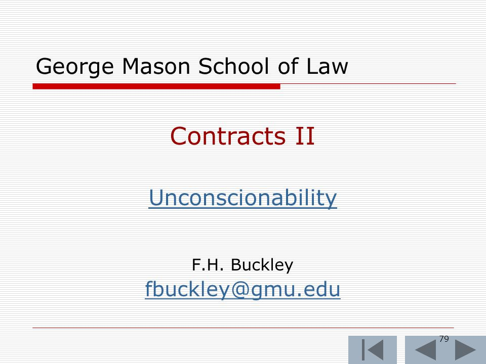 79 George Mason School of Law Contracts II Unconscionability F.H. Buckley fbuckley@gmu.edu