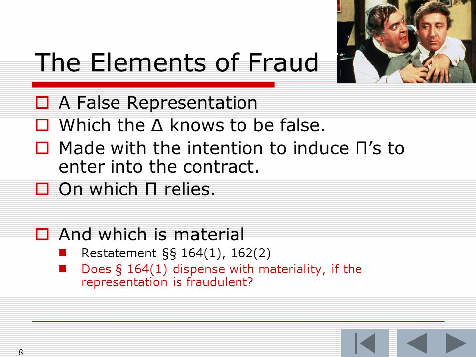 The Elements of Fraud  A False Representation  Which the Δ knows to be false.  Made with the intention to induce Π's to enter into the contract. 