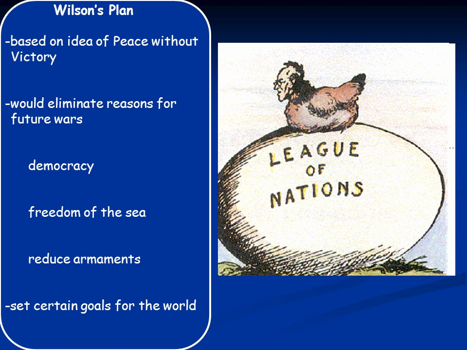 Wilson's Plan -based on idea of Peace without Victory -would eliminate reasons for future wars democracy freedom of the sea reduce armaments -set certain goals for the world