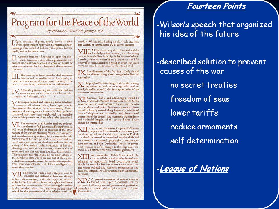 Fourteen Points -Wilson's speech that organized his idea of the future -described solution to prevent causes of the war no secret treaties freedom of