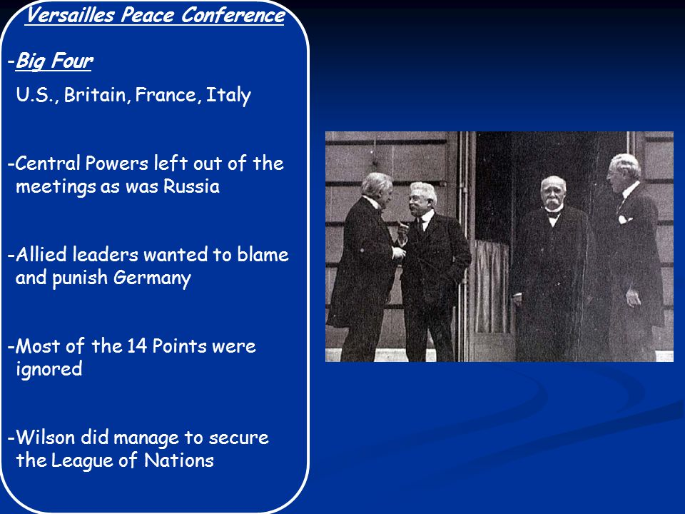 Versailles Peace Conference -Big Four U.S., Britain, France, Italy -Central Powers left out of the meetings as was Russia -Allied leaders wanted to bl