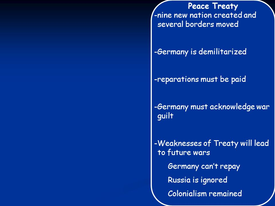 Peace Treaty -nine new nation created and several borders moved -Germany is demilitarized -reparations must be paid -Germany must acknowledge war guil