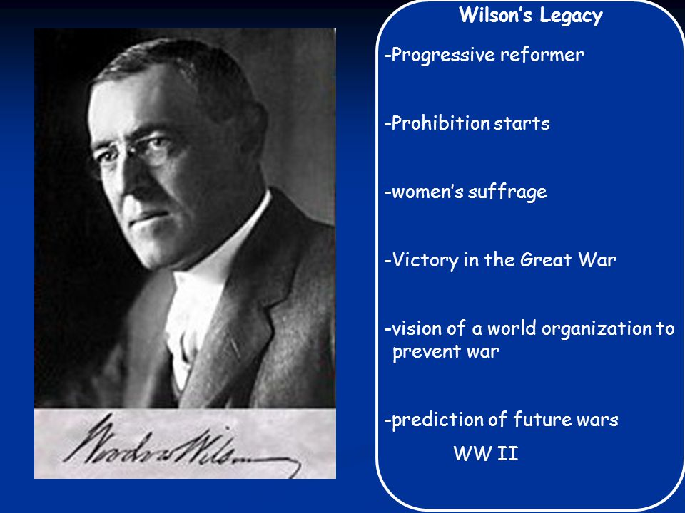 Wilson's Legacy -Progressive reformer -Prohibition starts -women's suffrage -Victory in the Great War -vision of a world organization to prevent war -