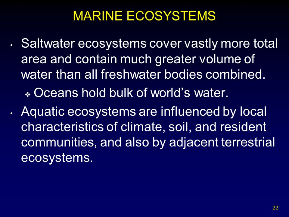 22 MARINE ECOSYSTEMS Saltwater ecosystems cover vastly more total area and contain much greater volume of water than all freshwater bodies combined. 