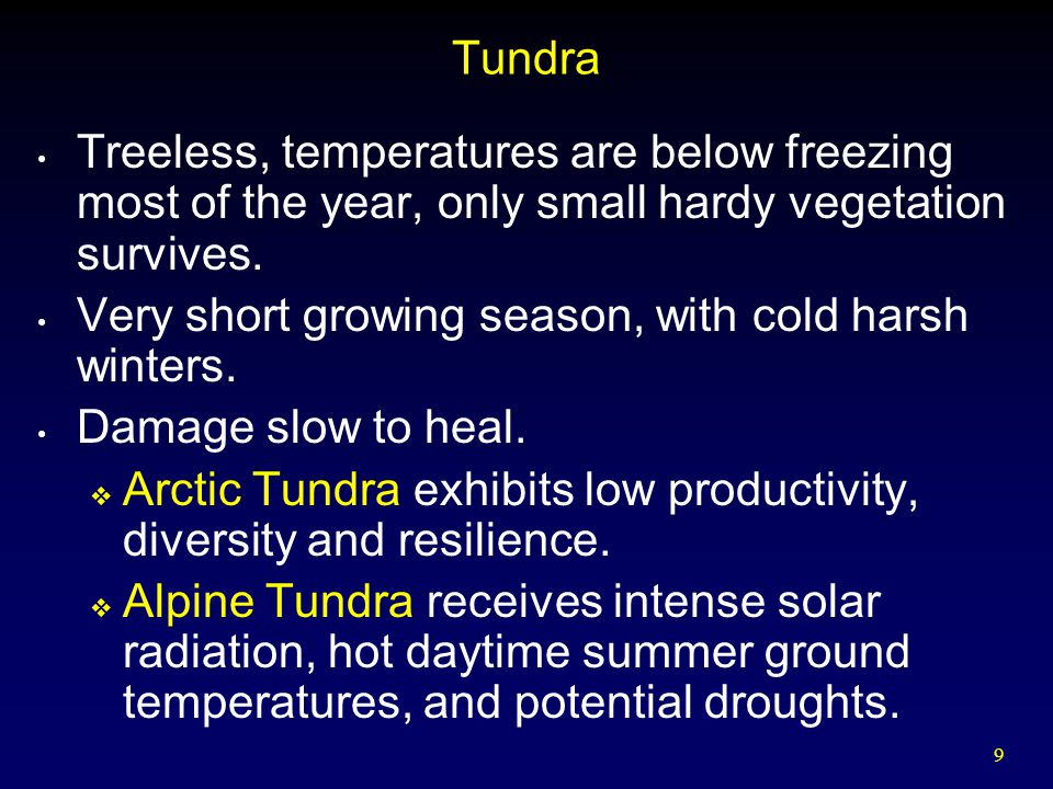 9 Tundra Treeless, temperatures are below freezing most of the year, only small hardy vegetation survives. Very short growing season, with cold harsh