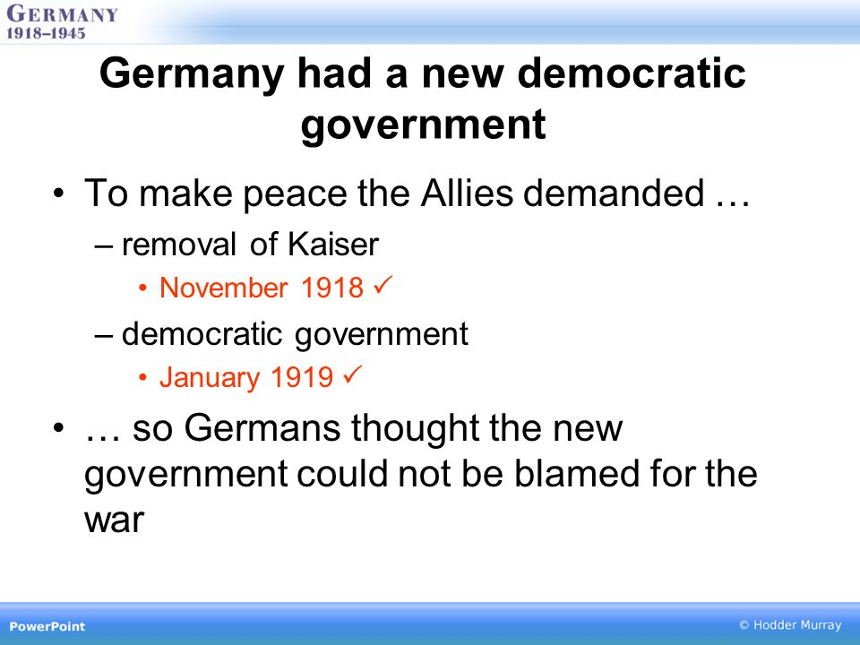 Germany had a new democratic government To make peace the Allies demanded … –removal of Kaiser November 1918  –democratic government January 1919  … so Germans thought the new government could not be blamed for the war