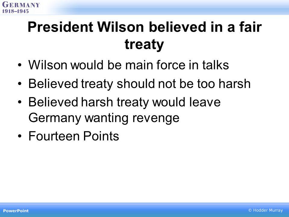 President Wilson believed in a fair treaty Wilson would be main force in talks Believed treaty should not be too harsh Believed harsh treaty would leave Germany wanting revenge Fourteen Points