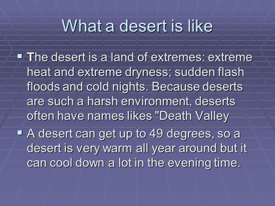 What a desert is like  The desert is a land of extremes: extreme heat and extreme dryness; sudden flash floods and cold nights.