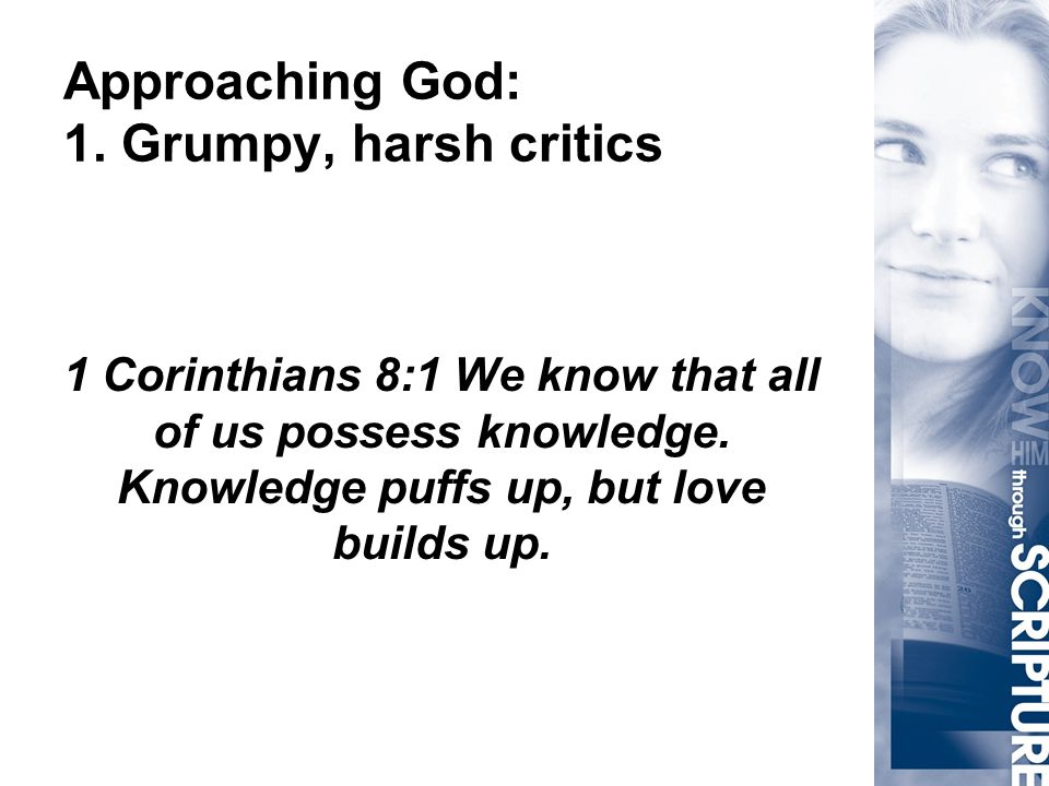 Approaching God: 1. Grumpy, harsh critics 1 Corinthians 8:1 We know that all of us possess knowledge. Knowledge puffs up, but love builds up.