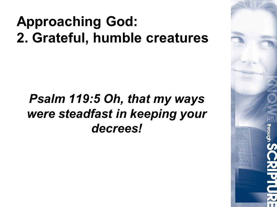 Approaching God: 2. Grateful, humble creatures Psalm 119:5 Oh, that my ways were steadfast in keeping your decrees!