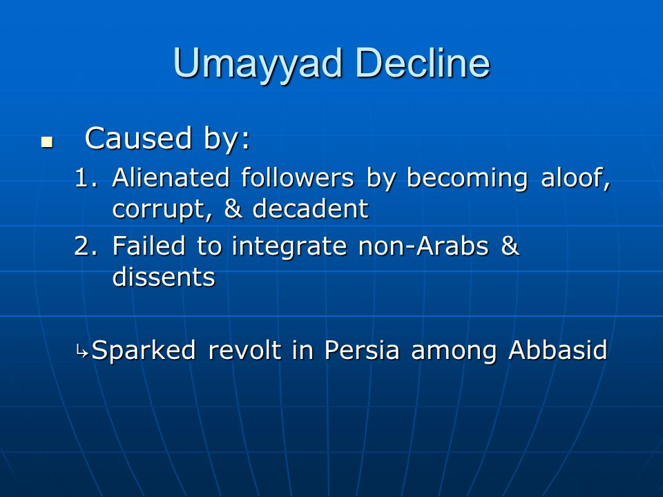 Umayyad Decline Caused by: Caused by: 1.Alienated followers by becoming aloof, corrupt, & decadent 2.Failed to integrate non-Arabs & dissents ↳ Sparked revolt in Persia among Abbasid