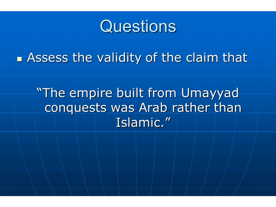 Questions Assess the validity of the claim that Assess the validity of the claim that The empire built from Umayyad conquests was Arab rather than Islamic.