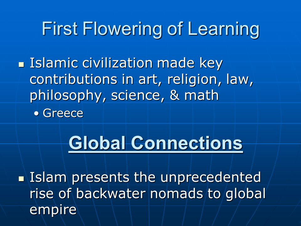 First Flowering of Learning Islamic civilization made key contributions in art, religion, law, philosophy, science, & math Islamic civilization made key contributions in art, religion, law, philosophy, science, & math GreeceGreece Global Connections Islam presents the unprecedented rise of backwater nomads to global empire Islam presents the unprecedented rise of backwater nomads to global empire