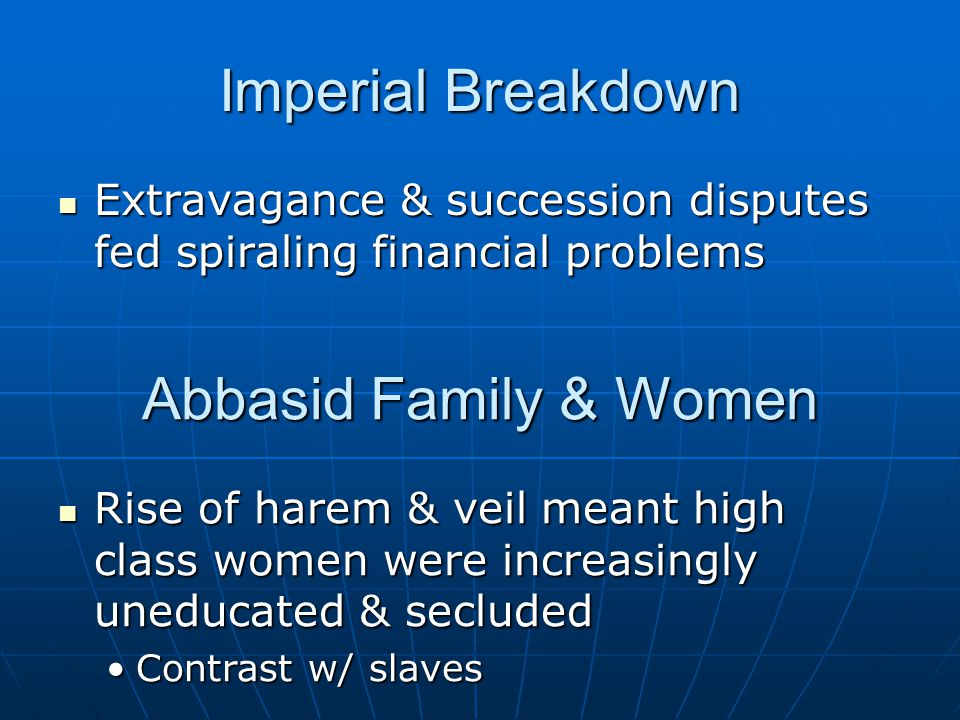Imperial Breakdown Extravagance & succession disputes fed spiraling financial problems Extravagance & succession disputes fed spiraling financial problems Abbasid Family & Women Rise of harem & veil meant high class women were increasingly uneducated & secluded Rise of harem & veil meant high class women were increasingly uneducated & secluded Contrast w/ slavesContrast w/ slaves