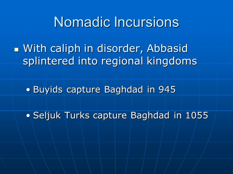 Nomadic Incursions With caliph in disorder, Abbasid splintered into regional kingdoms With caliph in disorder, Abbasid splintered into regional kingdoms Buyids capture Baghdad in 945Buyids capture Baghdad in 945 Seljuk Turks capture Baghdad in 1055Seljuk Turks capture Baghdad in 1055