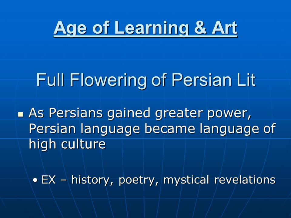 Age of Learning & Art Full Flowering of Persian Lit As Persians gained greater power, Persian language became language of high culture As Persians gained greater power, Persian language became language of high culture EX – history, poetry, mystical revelationsEX – history, poetry, mystical revelations