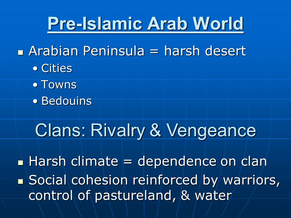 Pre-Islamic Arab World Arabian Peninsula = harsh desert Arabian Peninsula = harsh desert CitiesCities TownsTowns BedouinsBedouins Clans: Rivalry & Vengeance Harsh climate = dependence on clan Harsh climate = dependence on clan Social cohesion reinforced by warriors, control of pastureland, & water Social cohesion reinforced by warriors, control of pastureland, & water