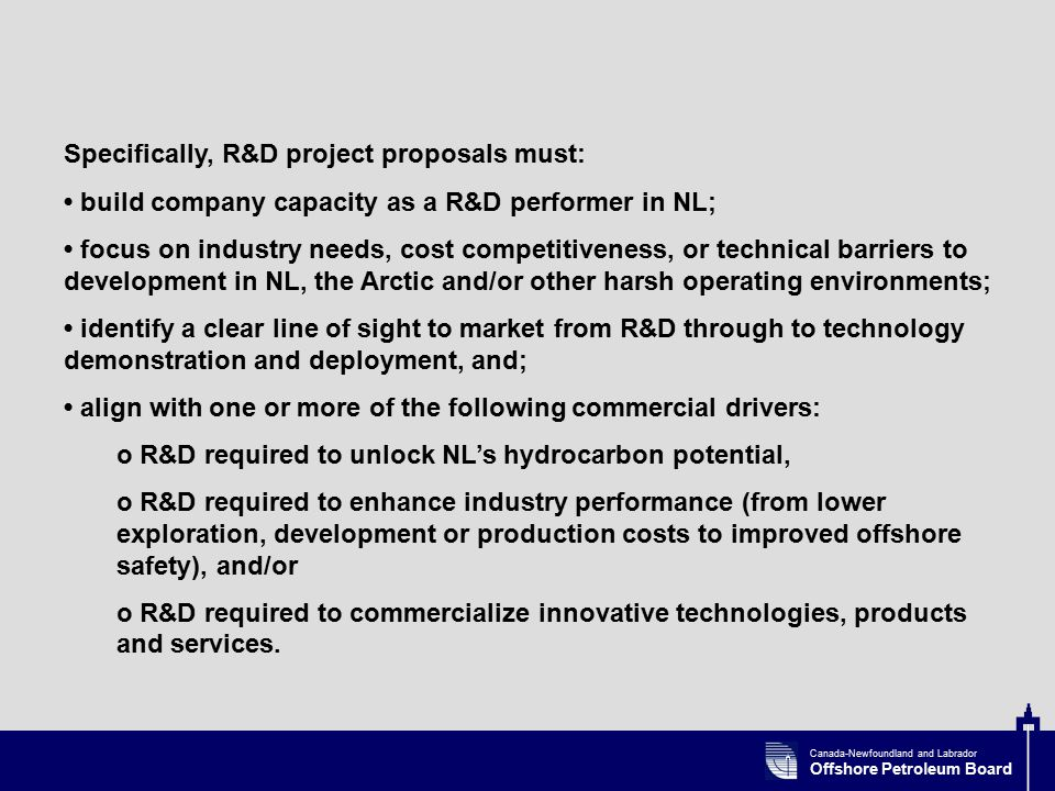 Canada-Newfoundland and Labrador Offshore Petroleum Board Specifically, R&D project proposals must: build company capacity as a R&D performer in NL; focus on industry needs, cost competitiveness, or technical barriers to development in NL, the Arctic and/or other harsh operating environments; identify a clear line of sight to market from R&D through to technology demonstration and deployment, and; align with one or more of the following commercial drivers: o R&D required to unlock NL's hydrocarbon potential, o R&D required to enhance industry performance (from lower exploration, development or production costs to improved offshore safety), and/or o R&D required to commercialize innovative technologies, products and services.