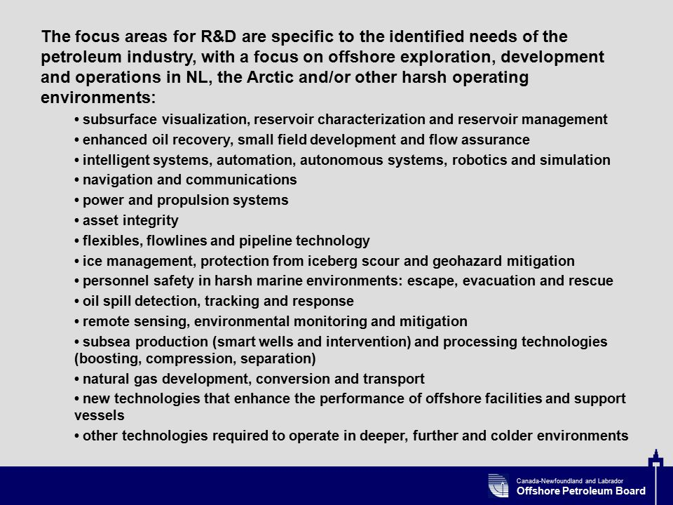Canada-Newfoundland and Labrador Offshore Petroleum Board The focus areas for R&D are specific to the identified needs of the petroleum industry, with a focus on offshore exploration, development and operations in NL, the Arctic and/or other harsh operating environments: subsurface visualization, reservoir characterization and reservoir management enhanced oil recovery, small field development and flow assurance intelligent systems, automation, autonomous systems, robotics and simulation navigation and communications power and propulsion systems asset integrity flexibles, flowlines and pipeline technology ice management, protection from iceberg scour and geohazard mitigation personnel safety in harsh marine environments: escape, evacuation and rescue oil spill detection, tracking and response remote sensing, environmental monitoring and mitigation subsea production (smart wells and intervention) and processing technologies (boosting, compression, separation) natural gas development, conversion and transport new technologies that enhance the performance of offshore facilities and support vessels other technologies required to operate in deeper, further and colder environments