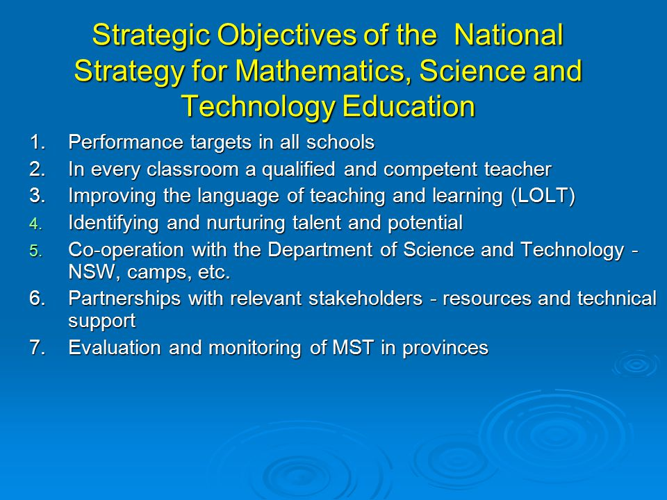 Strategic Objectives of the National Strategy for Mathematics, Science and Technology Education 1.Performance targets in all schools 2.In every classroom a qualified and competent teacher 3.Improving the language of teaching and learning (LOLT) 4.