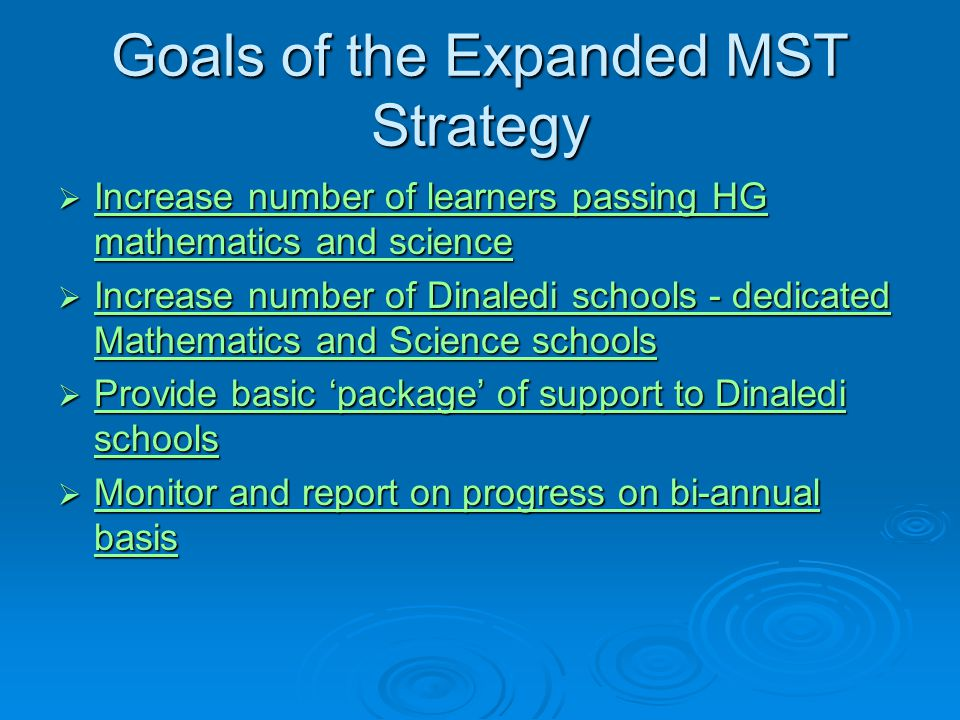 Goals of the Expanded MST Strategy  Increase number of learners passing HG mathematics and science Increase number of learners passing HG mathematics and science Increase number of learners passing HG mathematics and science  Increase number of Dinaledi schools - dedicated Mathematics and Science schools Increase number of Dinaledi schools - dedicated Mathematics and Science schools Increase number of Dinaledi schools - dedicated Mathematics and Science schools  Provide basic 'package' of support to Dinaledi schools Provide basic 'package' of support to Dinaledi schools Provide basic 'package' of support to Dinaledi schools  Monitor and report on progress on bi-annual basis Monitor and report on progress on bi-annual basis Monitor and report on progress on bi-annual basis