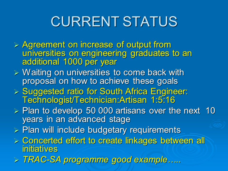 CURRENT STATUS  Agreement on increase of output from universities on engineering graduates to an additional 1000 per year  Waiting on universities to come back with proposal on how to achieve these goals  Suggested ratio for South Africa Engineer: Technologist/Technician:Artisan 1:5:16  Plan to develop 50 000 artisans over the next 10 years in an advanced stage  Plan will include budgetary requirements  Concerted effort to create linkages between all initiatives  TRAC-SA programme good example…..