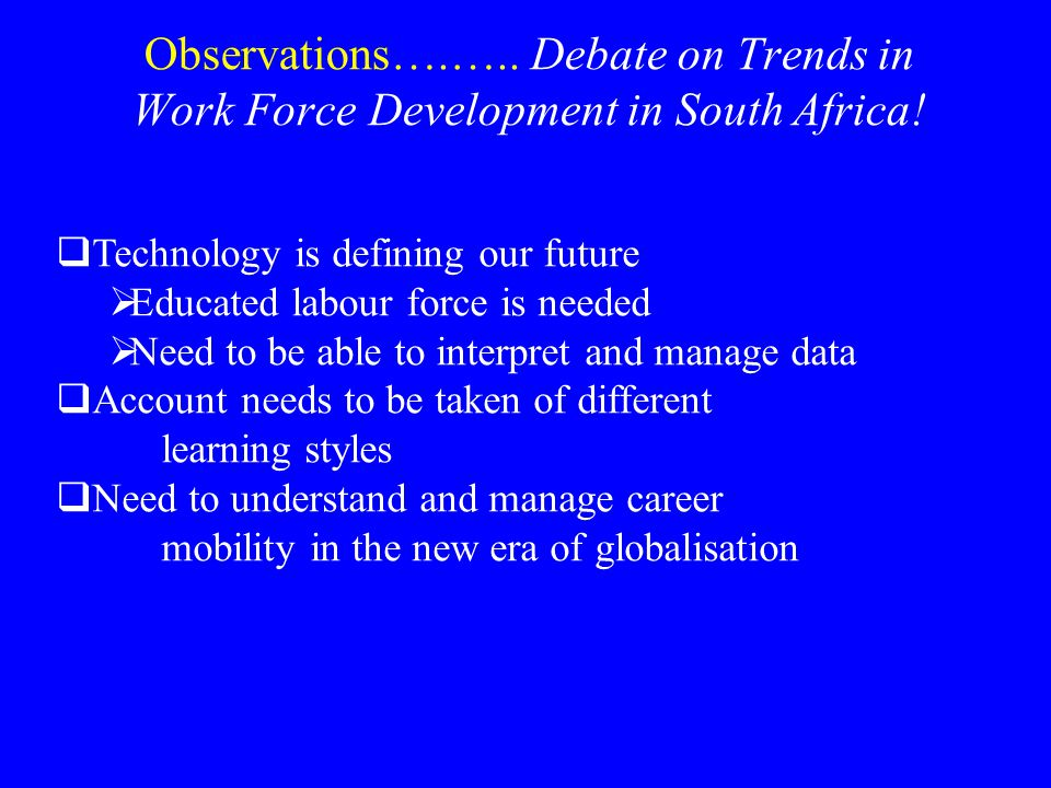 Observations….….. Debate on Trends in Work Force Development in South Africa!  Technology is defining our future  Educated labour force is needed 