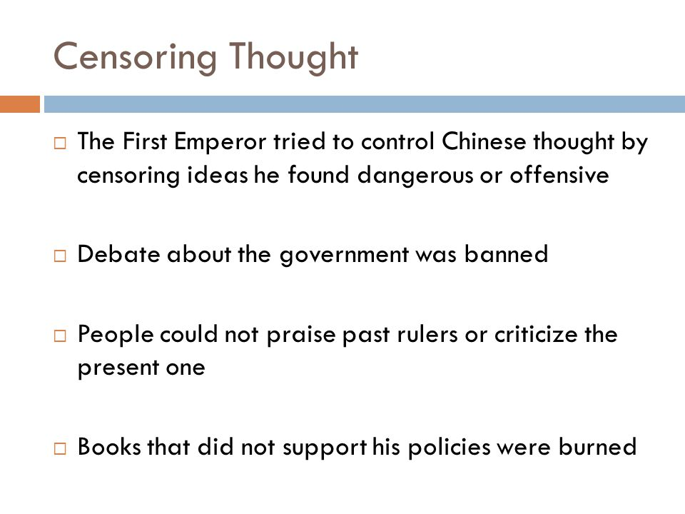 Censoring Thought  The First Emperor tried to control Chinese thought by censoring ideas he found dangerous or offensive  Debate about the governmen
