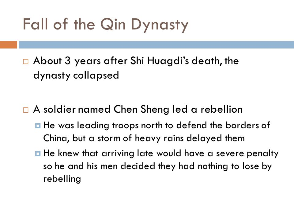 Fall of the Qin Dynasty  About 3 years after Shi Huagdi's death, the dynasty collapsed  A soldier named Chen Sheng led a rebellion  He was leading