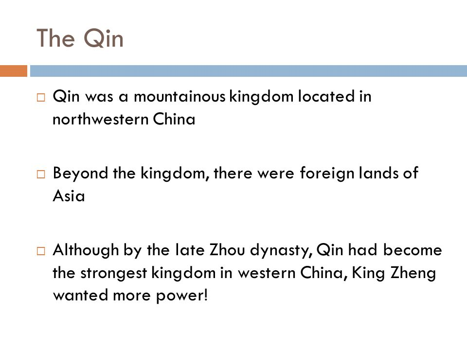 Uniting the Warring States  Kin Zheng of Qin was ruthless, he defeated each kingdom one by one  By 221 BC, Qin forces defeated their last enemy and united China  There are still challenges: Languages and customs varied Rebellion may occur Invasion by nomads