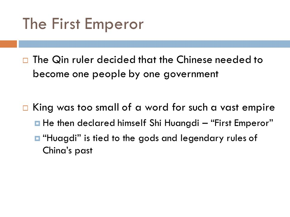 The First Emperor  The Qin ruler decided that the Chinese needed to become one people by one government  King was too small of a word for such a vas