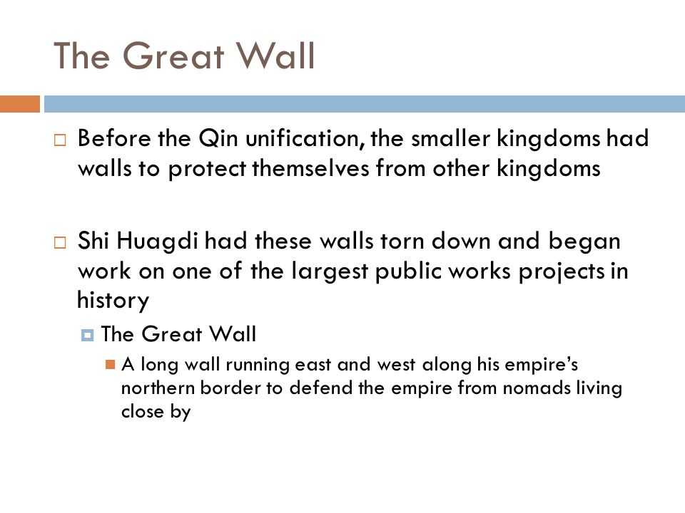 The Great Wall  Before the Qin unification, the smaller kingdoms had walls to protect themselves from other kingdoms  Shi Huagdi had these walls tor