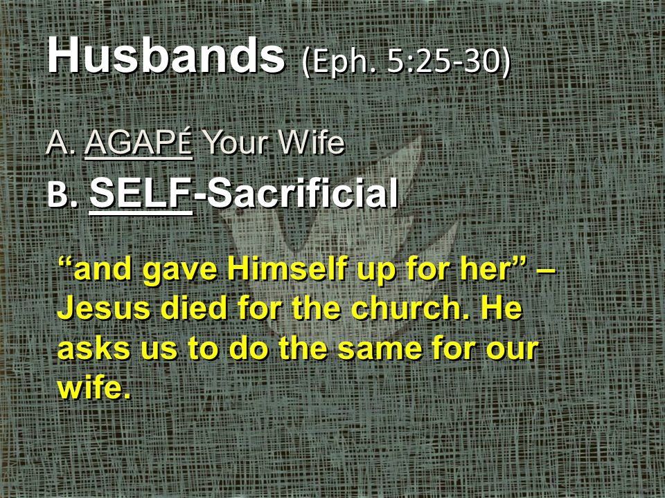 Husbands (Eph. 5:25-30) A. AGAP É Your Wife B. SELF-Sacrificial Husbands (Eph.
