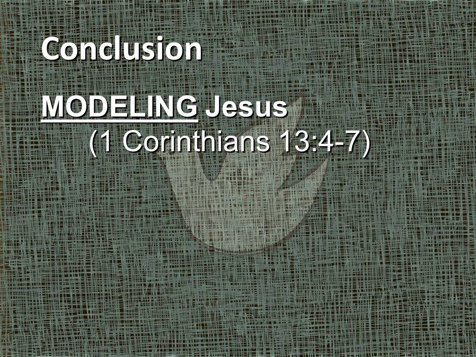 Conclusion MODELING Jesus (1 Corinthians 13:4-7) Conclusion MODELING Jesus (1 Corinthians 13:4-7)