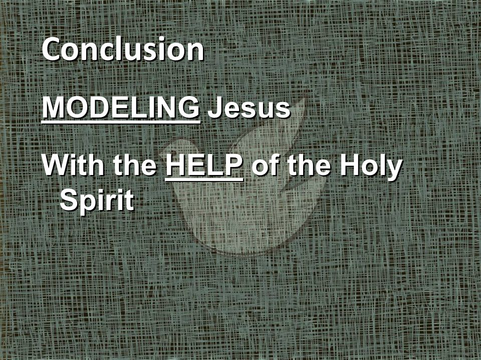 Conclusion MODELING Jesus With the HELP of the Holy Spirit Conclusion MODELING Jesus With the HELP of the Holy Spirit