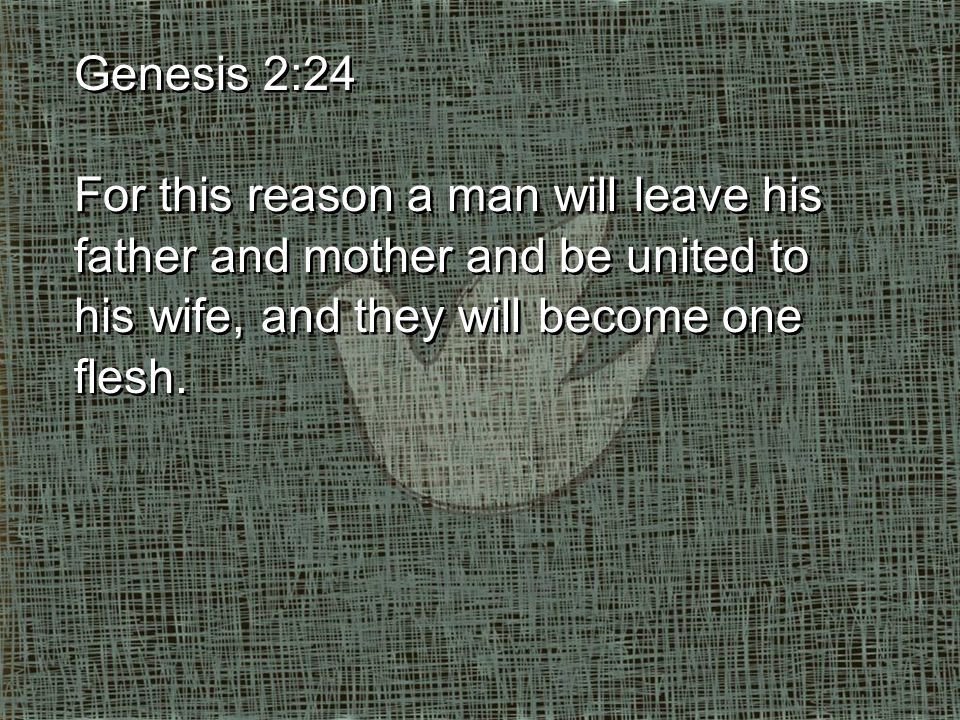 Genesis 2:24 For this reason a man will leave his father and mother and be united to his wife, and they will become one flesh.