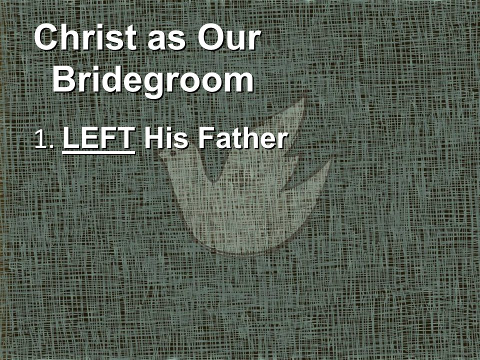 Christ as Our Bridegroom 1.LEFT His Father 2. PREPARED His bride Christ as Our Bridegroom 1.
