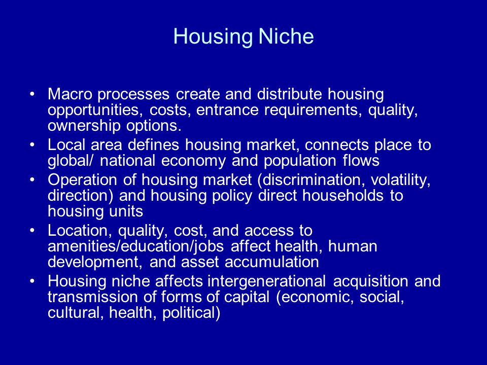 Housing Niche Macro processes create and distribute housing opportunities, costs, entrance requirements, quality, ownership options.