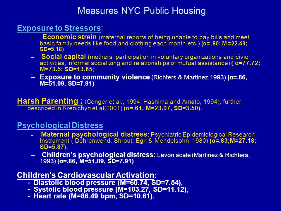 Measures NYC Public Housing Exposure to Stressors: – Economic strain (maternal reports of being unable to pay bills and meet basic family needs like food and clothing each month etc.) (α=.80; M =22.49; SD=5.18) – Social capital (mothers' participation in voluntary organizations and civic activities, informal socializing and relationships of mutual assistance) ( α=77.72; M=73.5; SD=13.65 ).