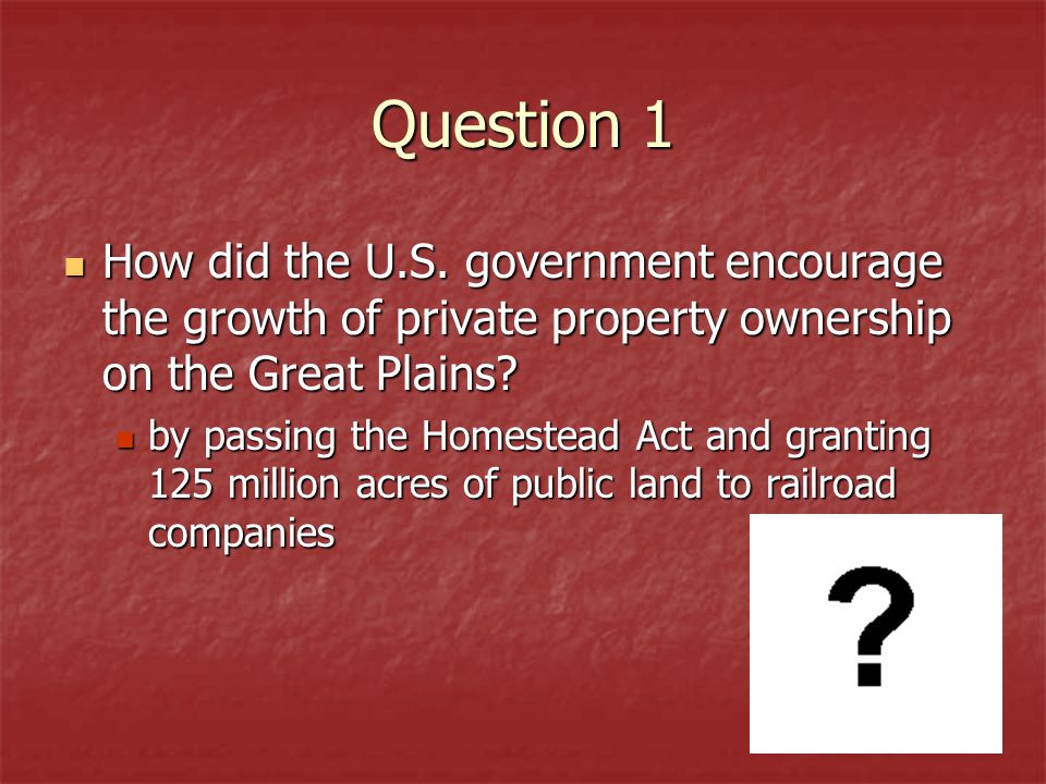 Question 1 How did the U.S. government encourage the growth of private property ownership on the Great Plains? How did the U.S. government encourage t