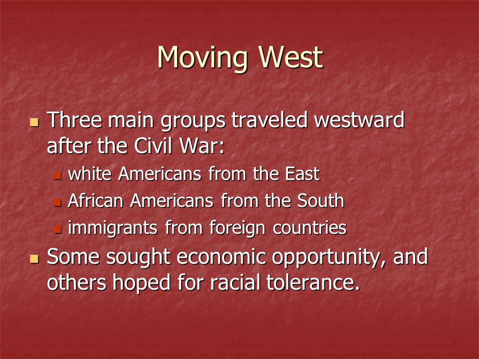 Moving West Three main groups traveled westward after the Civil War: Three main groups traveled westward after the Civil War: white Americans from the