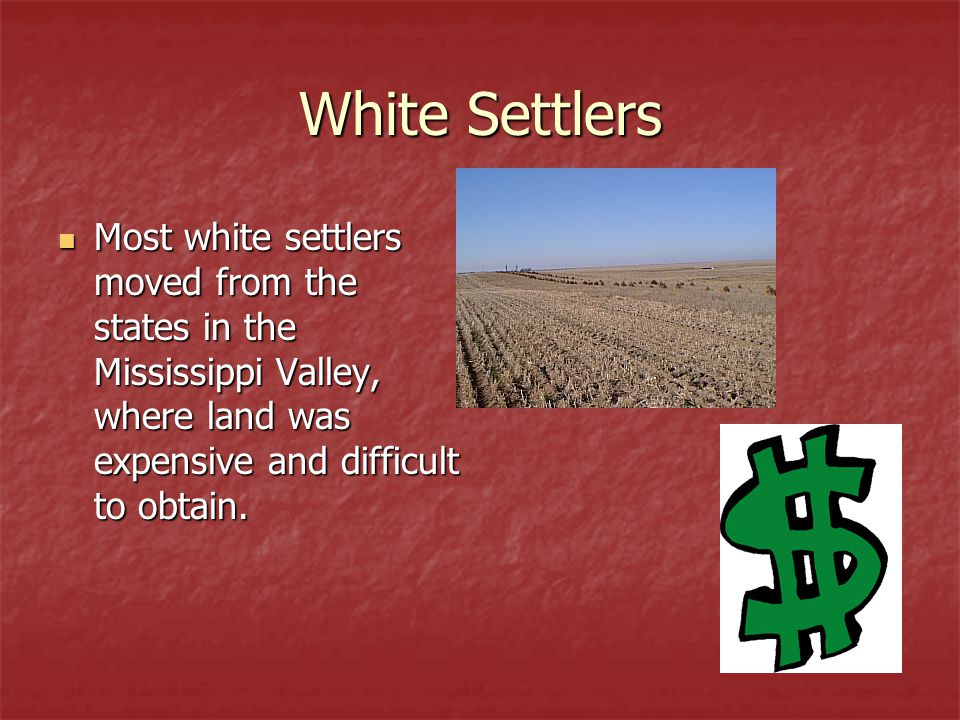 White Settlers Most white settlers moved from the states in the Mississippi Valley, where land was expensive and difficult to obtain. Most white settl