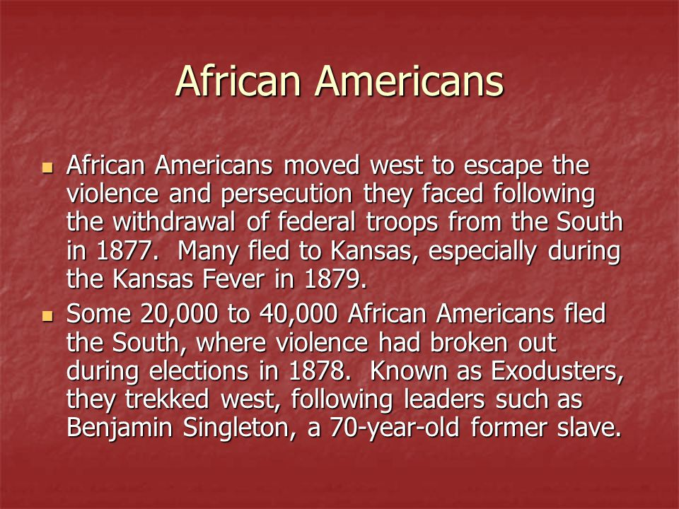 African Americans African Americans moved west to escape the violence and persecution they faced following the withdrawal of federal troops from the S